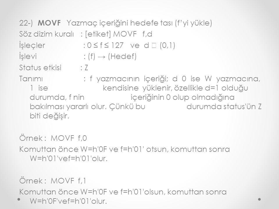 22-) MOVF Yazmaç içeriğini hedefe tası (f'yi yükle) Söz dizim kuralı : [etiket] MOVF f,d İşleçler : 0 ≤ f ≤ 127 ve d  (0,1) İşlevi : (f) → (Hedef) Status etkisi : Z Tanımı : f yazmacının içeriği; d 0 ise W yazmacına, 1 ise kendisine yüklenir, özellikle d=1 olduğu durumda, f nin içeriğinin 0 olup olmadığına bakılması yararlı olur.